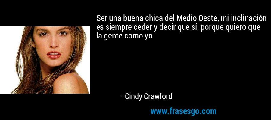 Ser una buena chica del Medio Oeste, mi inclinación es siempre ceder y decir que sí, porque quiero que la gente como yo. – Cindy Crawford