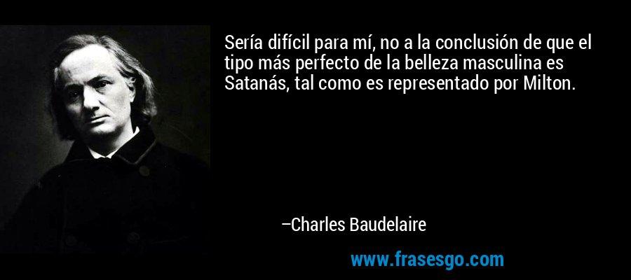 Sería difícil para mí, no a la conclusión de que el tipo más perfecto de la belleza masculina es Satanás, tal como es representado por Milton. – Charles Baudelaire