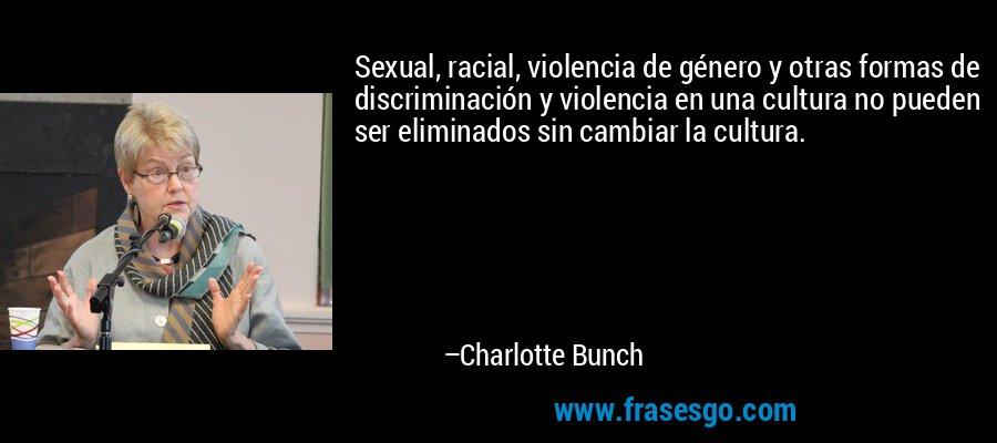 Sexual, racial, violencia de género y otras formas de discriminación y violencia en una cultura no pueden ser eliminados sin cambiar la cultura. – Charlotte Bunch