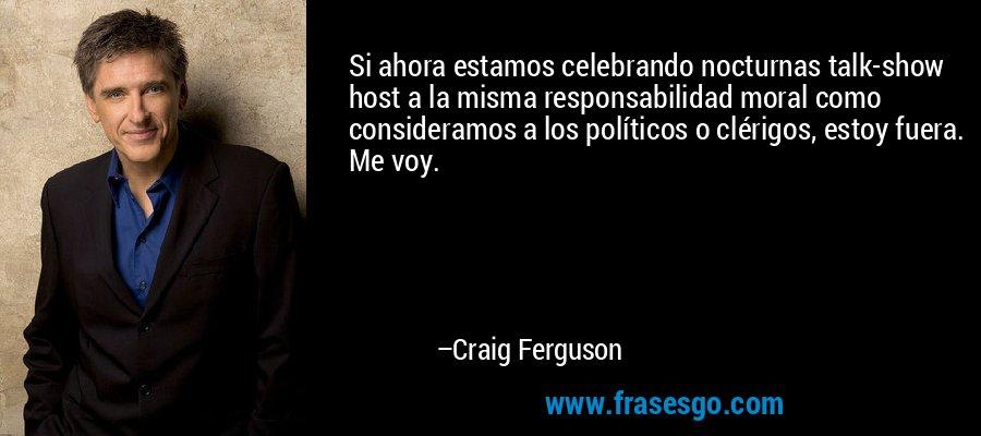 Si ahora estamos celebrando nocturnas talk-show host a la misma responsabilidad moral como consideramos a los políticos o clérigos, estoy fuera. Me voy. – Craig Ferguson