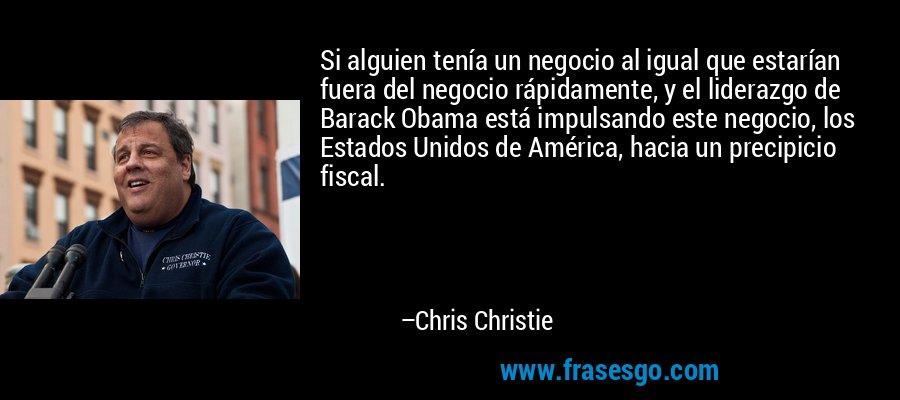 Si alguien tenía un negocio al igual que estarían fuera del negocio rápidamente, y el liderazgo de Barack Obama está impulsando este negocio, los Estados Unidos de América, hacia un precipicio fiscal. – Chris Christie