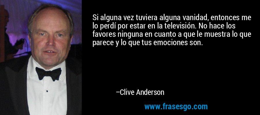 Si alguna vez tuviera alguna vanidad, entonces me lo perdí por estar en la televisión. No hace los favores ninguna en cuanto a que le muestra lo que parece y lo que tus emociones son. – Clive Anderson