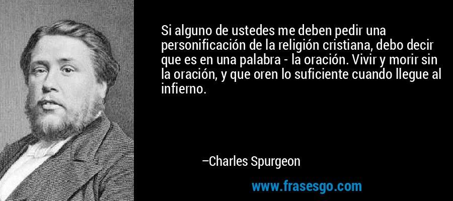 Si alguno de ustedes me deben pedir una personificación de la religión cristiana, debo decir que es en una palabra - la oración. Vivir y morir sin la oración, y que oren lo suficiente cuando llegue al infierno. – Charles Spurgeon