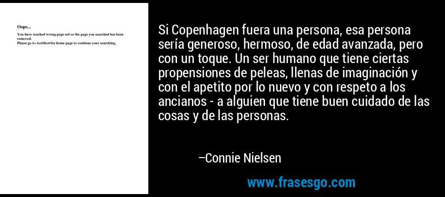 Si Copenhagen fuera una persona, esa persona sería generoso, hermoso, de edad avanzada, pero con un toque. Un ser humano que tiene ciertas propensiones de peleas, llenas de imaginación y con el apetito por lo nuevo y con respeto a los ancianos - a alguien que tiene buen cuidado de las cosas y de las personas. – Connie Nielsen