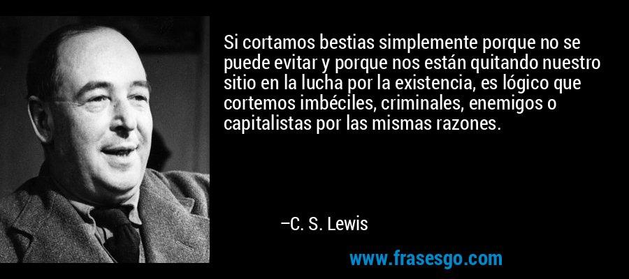 Si cortamos bestias simplemente porque no se puede evitar y porque nos están quitando nuestro sitio en la lucha por la existencia, es lógico que cortemos imbéciles, criminales, enemigos o capitalistas por las mismas razones. – C. S. Lewis