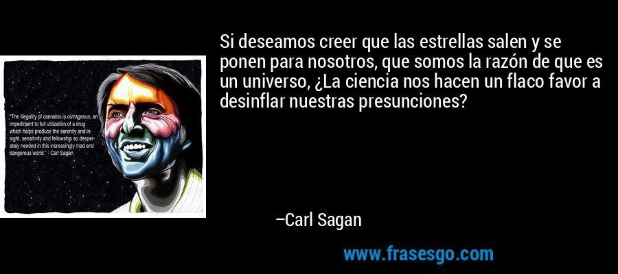 Si deseamos creer que las estrellas salen y se ponen para nosotros, que somos la razón de que es un universo, ¿La ciencia nos hacen un flaco favor a desinflar nuestras presunciones? – Carl Sagan