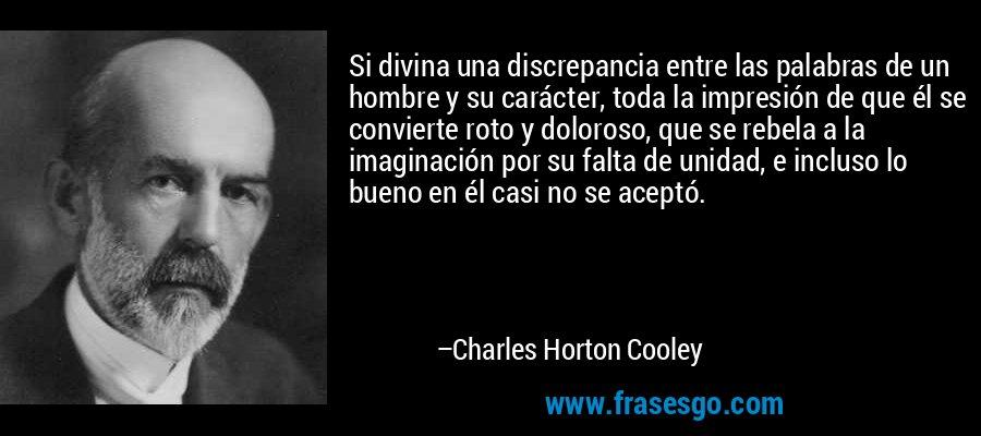 Si divina una discrepancia entre las palabras de un hombre y su carácter, toda la impresión de que él se convierte roto y doloroso, que se rebela a la imaginación por su falta de unidad, e incluso lo bueno en él casi no se aceptó. – Charles Horton Cooley