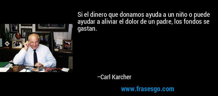 Si el dinero que donamos ayuda a un niño o puede ayudar a aliviar el dolor de un padre, los fondos se gastan. – Carl Karcher