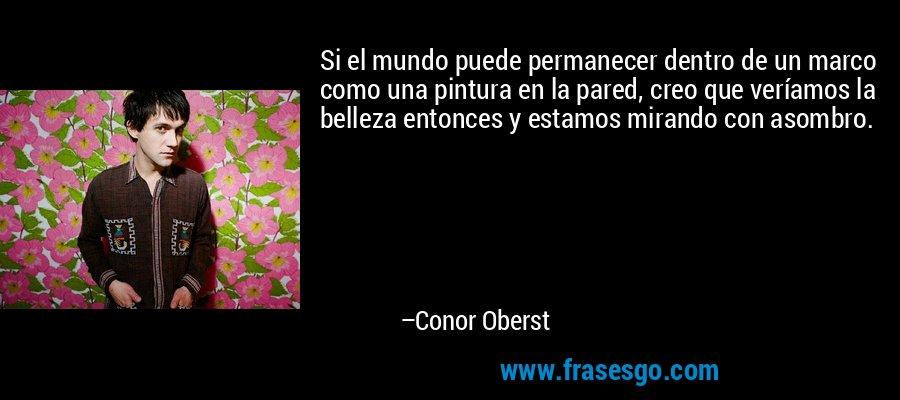 Si el mundo puede permanecer dentro de un marco como una pintura en la pared, creo que veríamos la belleza entonces y estamos mirando con asombro. – Conor Oberst