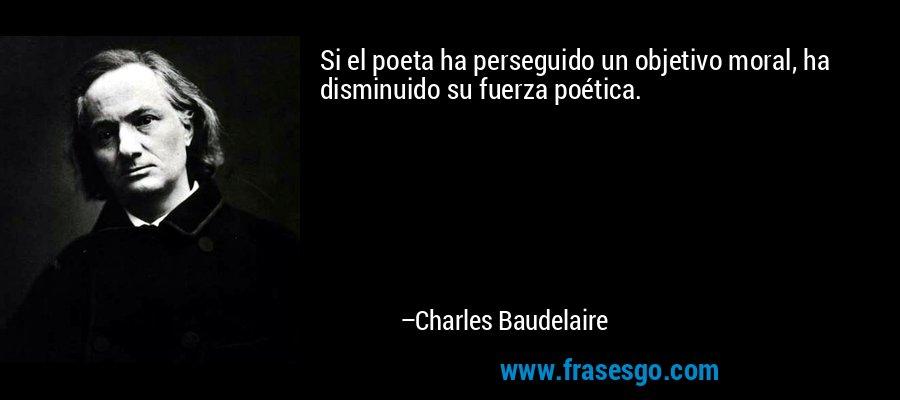 Si el poeta ha perseguido un objetivo moral, ha disminuido su fuerza poética. – Charles Baudelaire