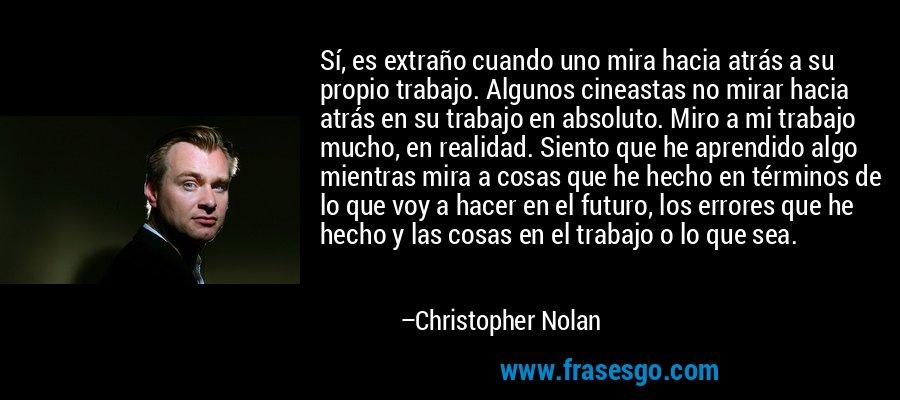 Sí, es extraño cuando uno mira hacia atrás a su propio trabajo. Algunos cineastas no mirar hacia atrás en su trabajo en absoluto. Miro a mi trabajo mucho, en realidad. Siento que he aprendido algo mientras mira a cosas que he hecho en términos de lo que voy a hacer en el futuro, los errores que he hecho y las cosas en el trabajo o lo que sea. – Christopher Nolan