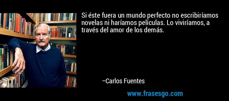 Si éste fuera un mundo perfecto no escribiríamos novelas ni haríamos películas. Lo viviríamos, a través del amor de los demás. – Carlos Fuentes