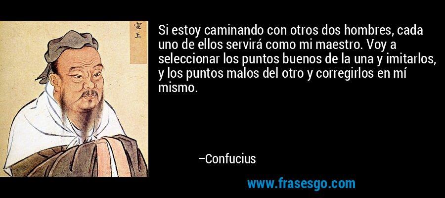 Si estoy caminando con otros dos hombres, cada uno de ellos servirá como mi maestro. Voy a seleccionar los puntos buenos de la una y imitarlos, y los puntos malos del otro y corregirlos en mí mismo. – Confucius