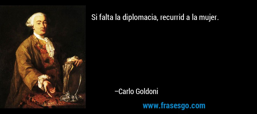 Si falta la diplomacia, recurrid a la mujer. – Carlo Goldoni