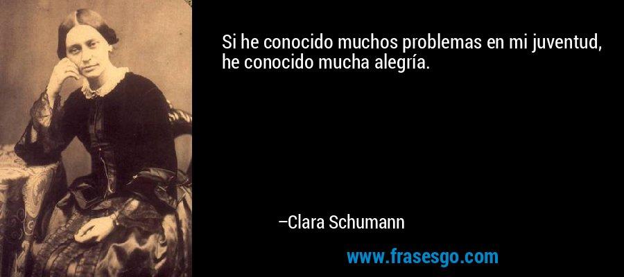Si he conocido muchos problemas en mi juventud, he conocido mucha alegría. – Clara Schumann