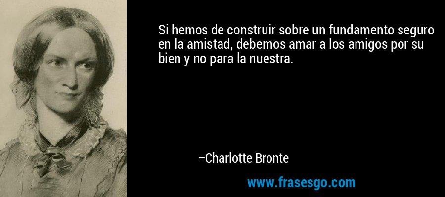 Si hemos de construir sobre un fundamento seguro en la amistad, debemos amar a los amigos por su bien y no para la nuestra. – Charlotte Bronte