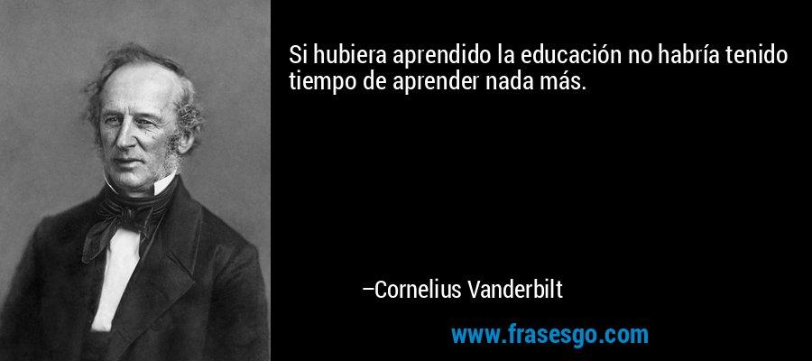 Si hubiera aprendido la educación no habría tenido tiempo de aprender nada más. – Cornelius Vanderbilt