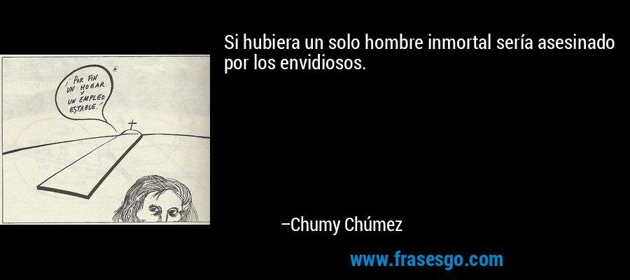 Si hubiera un solo hombre inmortal sería asesinado por los envidiosos. – Chumy Chúmez