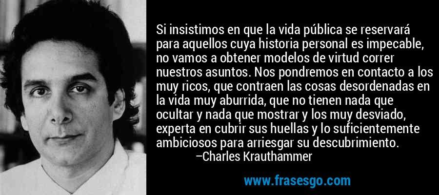 Si insistimos en que la vida pública se reservará para aquellos cuya historia personal es impecable, no vamos a obtener modelos de virtud correr nuestros asuntos. Nos pondremos en contacto a los muy ricos, que contraen las cosas desordenadas en la vida muy aburrida, que no tienen nada que ocultar y nada que mostrar y los muy desviado, experta en cubrir sus huellas y lo suficientemente ambiciosos para arriesgar su descubrimiento. – Charles Krauthammer