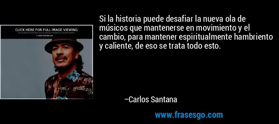 Si la historia puede desafiar la nueva ola de músicos que mantenerse en movimiento y el cambio, para mantener espiritualmente hambriento y caliente, de eso se trata todo esto. – Carlos Santana