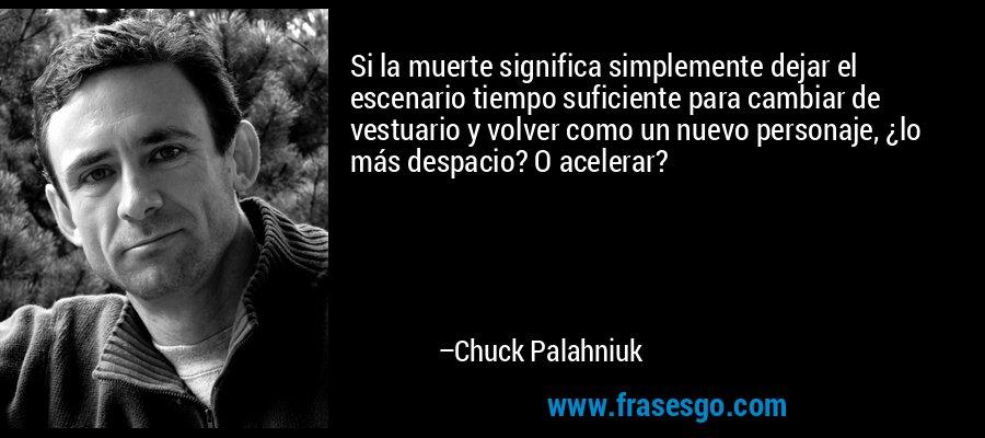 Si la muerte significa simplemente dejar el escenario tiempo suficiente para cambiar de vestuario y volver como un nuevo personaje, ¿lo más despacio? O acelerar? – Chuck Palahniuk