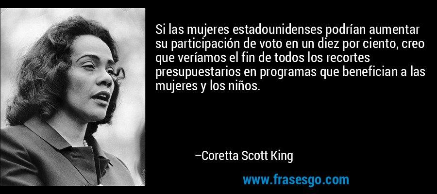 Si las mujeres estadounidenses podrían aumentar su participación de voto en un diez por ciento, creo que veríamos el fin de todos los recortes presupuestarios en programas que benefician a las mujeres y los niños. – Coretta Scott King