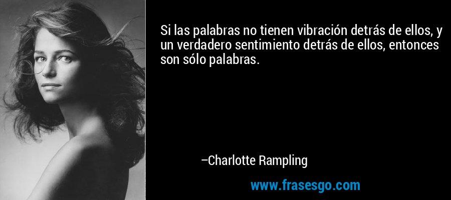 Si las palabras no tienen vibración detrás de ellos, y un verdadero sentimiento detrás de ellos, entonces son sólo palabras. – Charlotte Rampling
