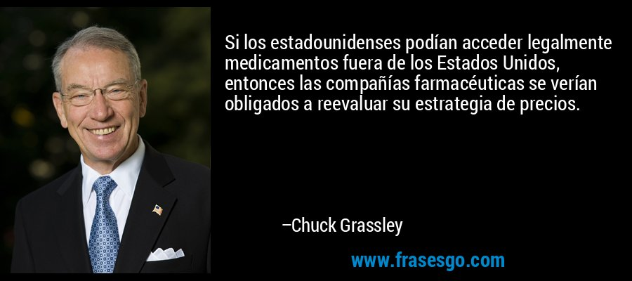 Si los estadounidenses podían acceder legalmente medicamentos fuera de los Estados Unidos, entonces las compañías farmacéuticas se verían obligados a reevaluar su estrategia de precios. – Chuck Grassley
