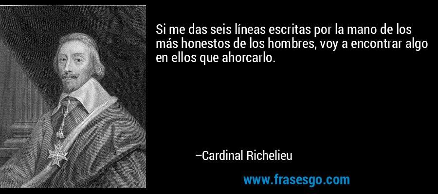 Si me das seis líneas escritas por la mano de los más honestos de los hombres, voy a encontrar algo en ellos que ahorcarlo. – Cardinal Richelieu