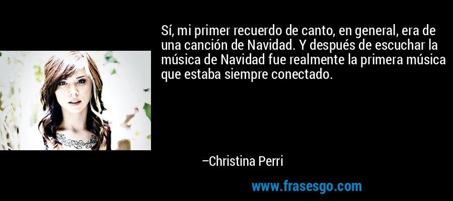 Sí, mi primer recuerdo de canto, en general, era de una canción de Navidad. Y después de escuchar la música de Navidad fue realmente la primera música que estaba siempre conectado. – Christina Perri