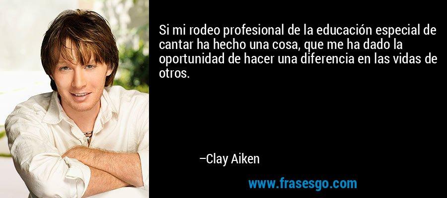 Si mi rodeo profesional de la educación especial de cantar ha hecho una cosa, que me ha dado la oportunidad de hacer una diferencia en las vidas de otros. – Clay Aiken