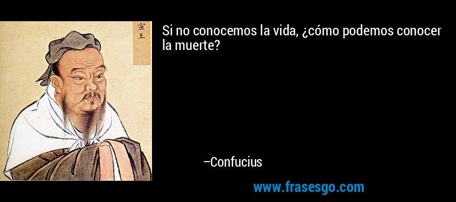 Si no conocemos la vida, ¿cómo podemos conocer la muerte? – Confucius