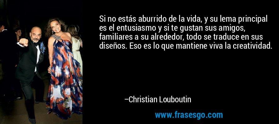 Si no estás aburrido de la vida, y su lema principal es el entusiasmo y si te gustan sus amigos, familiares a su alrededor, todo se traduce en sus diseños. Eso es lo que mantiene viva la creatividad. – Christian Louboutin