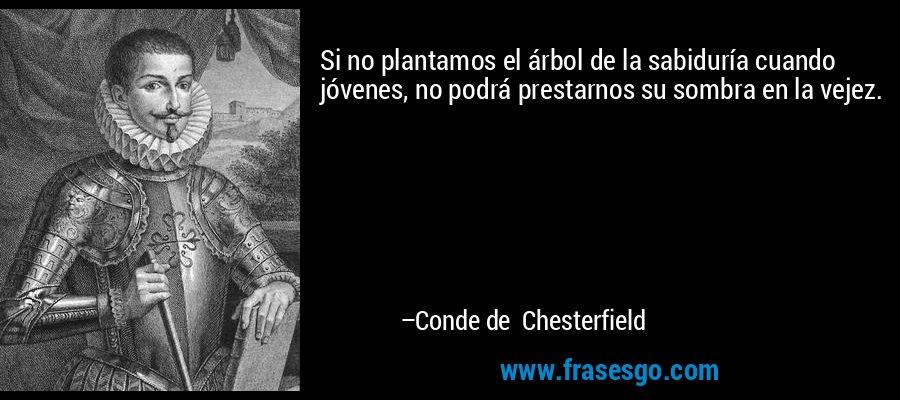 Si no plantamos el árbol de la sabiduría cuando jóvenes, no podrá prestarnos su sombra en la vejez. – Conde de Chesterfield