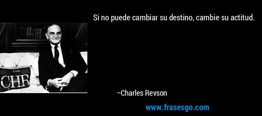 Si no puede cambiar su destino, cambie su actitud. – Charles Revson