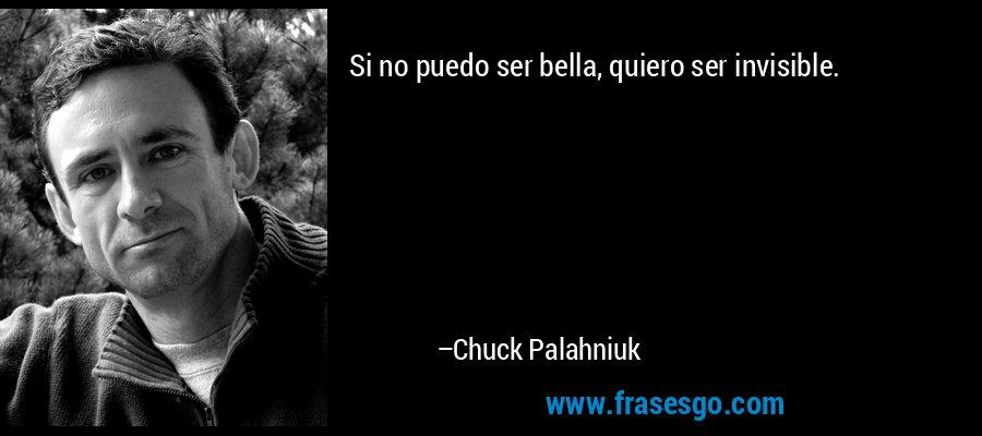 Si no puedo ser bella, quiero ser invisible. – Chuck Palahniuk