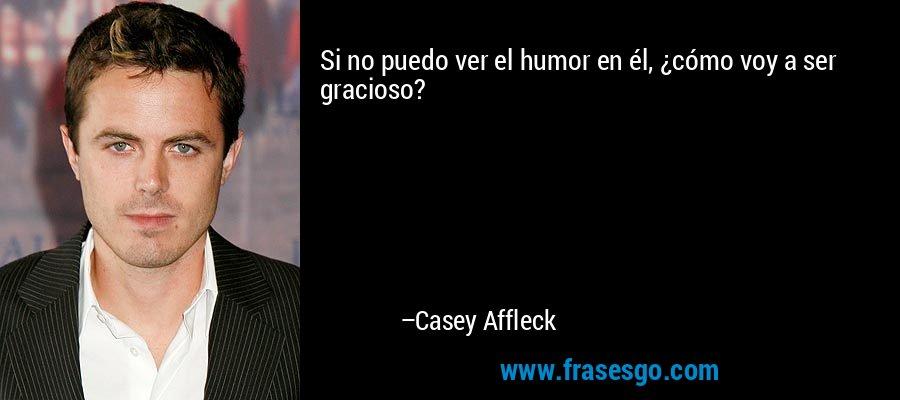 Si no puedo ver el humor en él, ¿cómo voy a ser gracioso? – Casey Affleck
