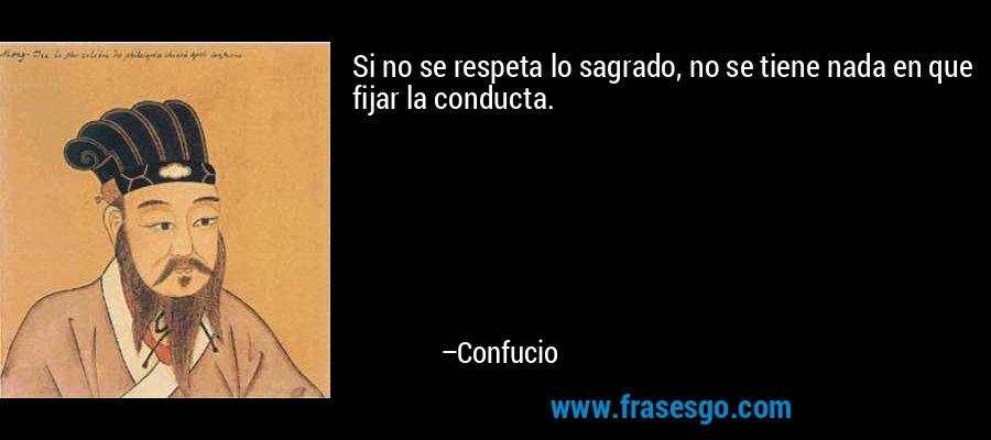 Si no se respeta lo sagrado, no se tiene nada en que fijar la conducta. – Confucio