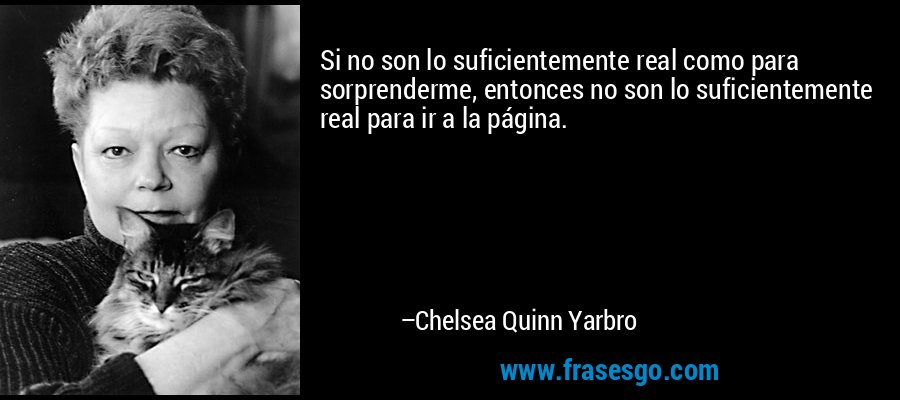 Si no son lo suficientemente real como para sorprenderme, entonces no son lo suficientemente real para ir a la página. – Chelsea Quinn Yarbro
