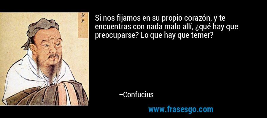 Si nos fijamos en su propio corazón, y te encuentras con nada malo allí, ¿qué hay que preocuparse? Lo que hay que temer? – Confucius