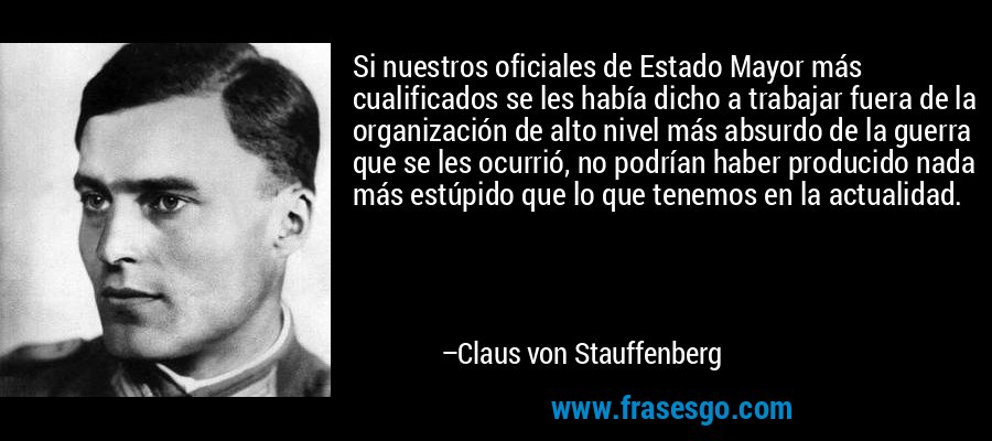 Si nuestros oficiales de Estado Mayor más cualificados se les había dicho a trabajar fuera de la organización de alto nivel más absurdo de la guerra que se les ocurrió, no podrían haber producido nada más estúpido que lo que tenemos en la actualidad. – Claus von Stauffenberg