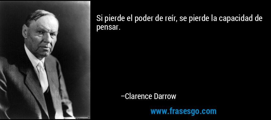 Si pierde el poder de reír, se pierde la capacidad de pensar. – Clarence Darrow