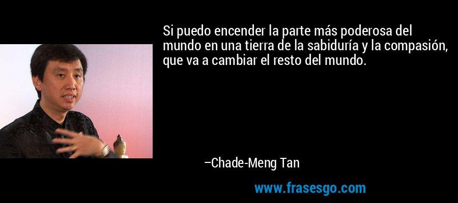 Si puedo encender la parte más poderosa del mundo en una tierra de la sabiduría y la compasión, que va a cambiar el resto del mundo. – Chade-Meng Tan