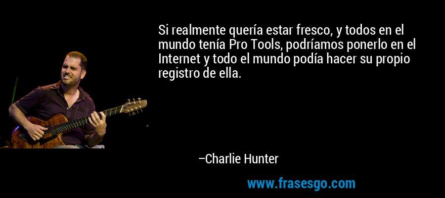 Si realmente quería estar fresco, y todos en el mundo tenía Pro Tools, podríamos ponerlo en el Internet y todo el mundo podía hacer su propio registro de ella. – Charlie Hunter