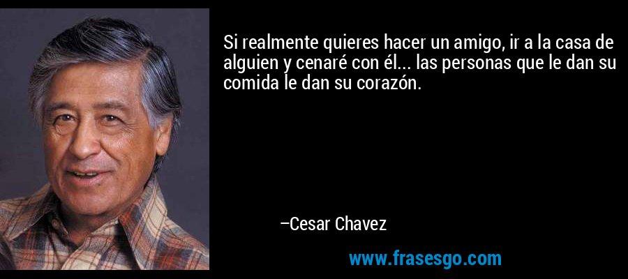 Si realmente quieres hacer un amigo, ir a la casa de alguien y cenaré con él... las personas que le dan su comida le dan su corazón. – Cesar Chavez