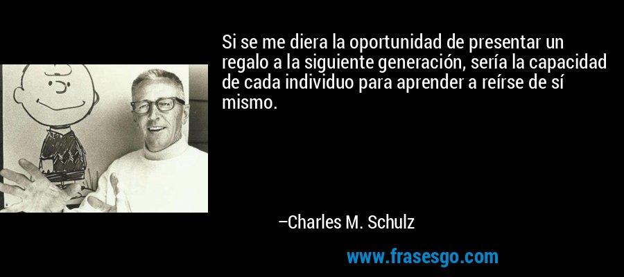 Si se me diera la oportunidad de presentar un regalo a la siguiente generación, sería la capacidad de cada individuo para aprender a reírse de sí mismo. – Charles M. Schulz
