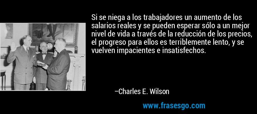 Si se niega a los trabajadores un aumento de los salarios reales y se pueden esperar sólo a un mejor nivel de vida a través de la reducción de los precios, el progreso para ellos es terriblemente lento, y se vuelven impacientes e insatisfechos. – Charles E. Wilson
