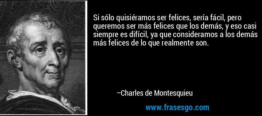 Si sólo quisiéramos ser felices, sería fácil, pero queremos ser más felices que los demás, y eso casi siempre es difícil, ya que consideramos a los demás más felices de lo que realmente son. – Charles de Montesquieu
