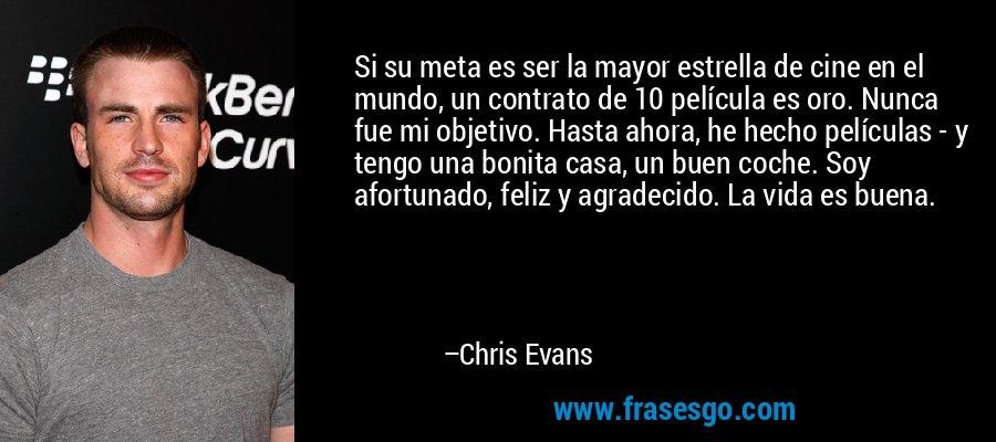 Si su meta es ser la mayor estrella de cine en el mundo, un contrato de 10 película es oro. Nunca fue mi objetivo. Hasta ahora, he hecho películas - y tengo una bonita casa, un buen coche. Soy afortunado, feliz y agradecido. La vida es buena. – Chris Evans