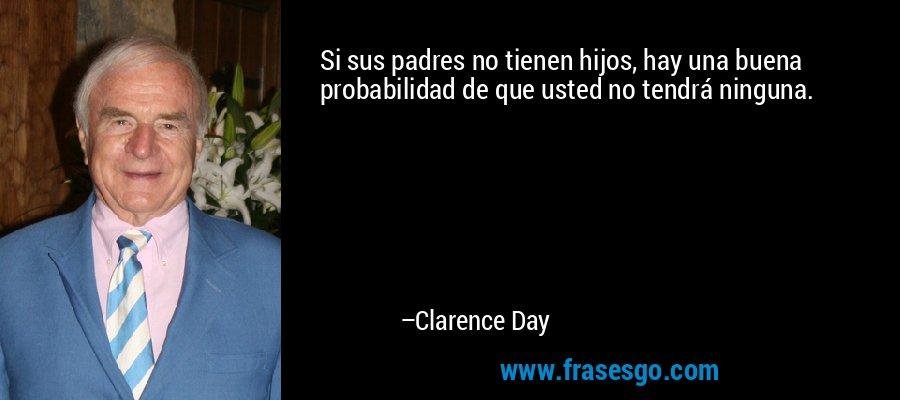 Si sus padres no tienen hijos, hay una buena probabilidad de que usted no tendrá ninguna. – Clarence Day